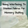 Using Interfacing to Stabilise Fabrics For Memory Quilting